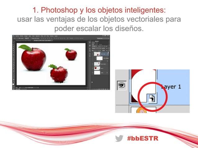1. Photoshop y los objetos inteligentes:usar las ventajas de los objetos vectoriales parapoder escalar los diseños.