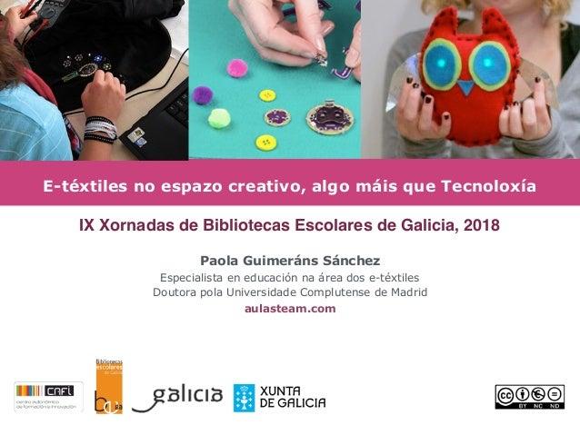 E-téxtiles no espazo creativo, algo máis que Tecnoloxía Paola Guimeráns Sánchez Especialista en educación na área dos e-té...