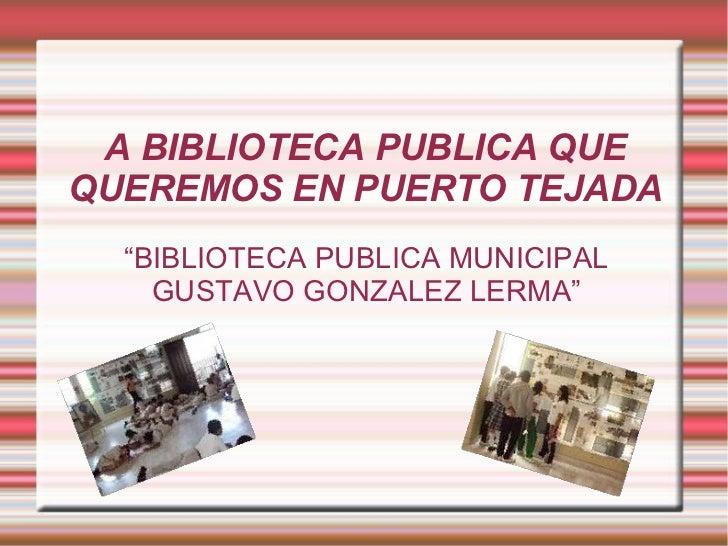 """LA BIBLIOTECA PUBLICA QUE QUEREMOS EN PUERTO TEJADA """" BIBLIOTECA PUBLICA MUNICIPAL GUSTAVO GONZALEZ LERMA"""""""