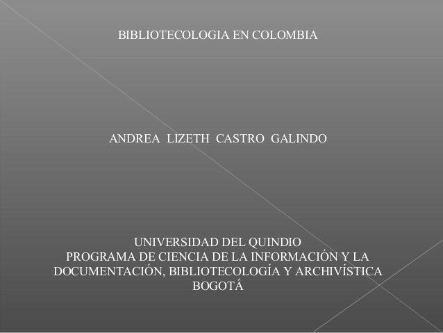 BIBLIOTECOLOGIA EN COLOMBIA ANDREA LIZETH CASTRO GALINDO UNIVERSIDAD DEL QUINDIO PROGRAMA DE CIENCIA DE LA INFORMACIÓN Y L...