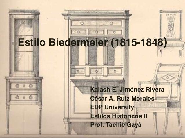 Estilo Biedermeier (1815-1848) Kalash E. Jiménez Rivera César A. Ruiz Morales EDP University Estilos Históricos II Prof. T...