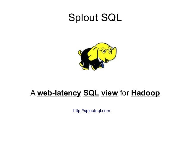 Splout SQLA web-latency SQL view for Hadoop          http://sploutsql.com