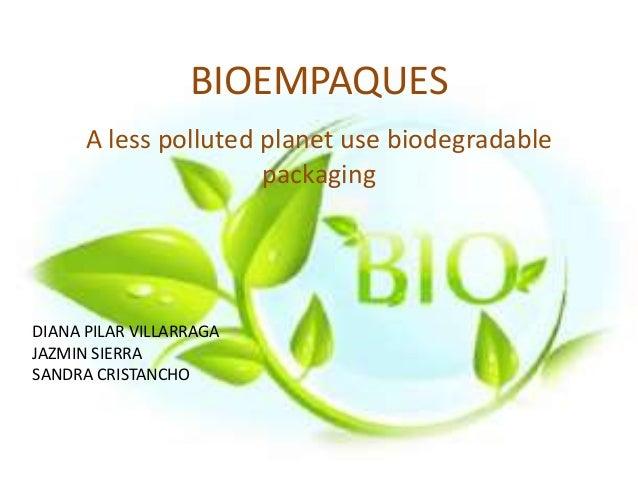 BIOEMPAQUES DIANA PILAR VILLARRAGA JAZMIN SIERRA SANDRA CRISTANCHO A less polluted planet use biodegradable packaging