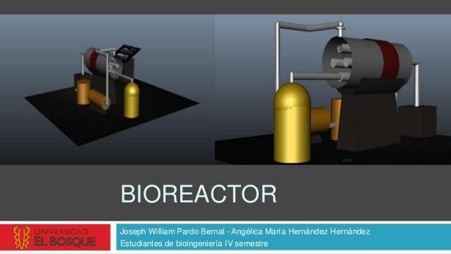 BIOREACTORJoseph William Pardo Bernal - Angélica María Hernández HernándezEstudiantes de bioingeniería IV semestre
