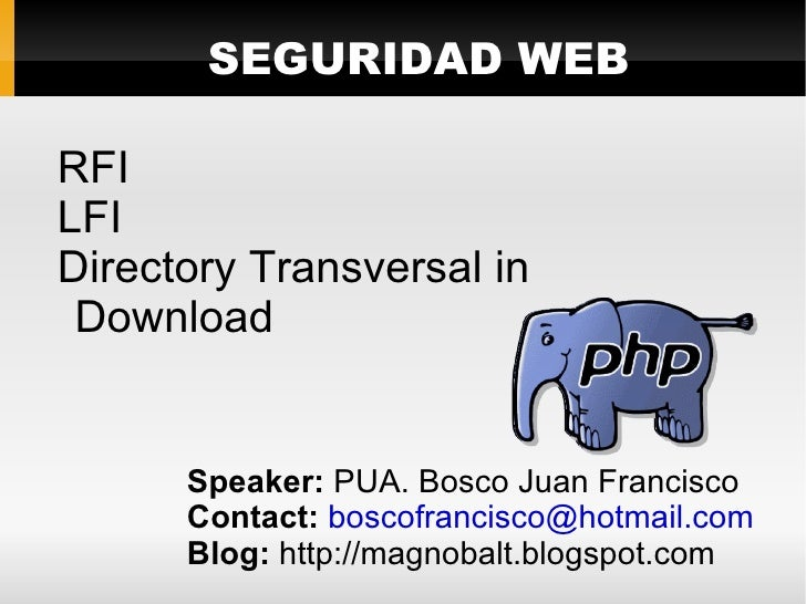 SEGURIDAD WEB  RFI LFI Directory Transversal in  Download         Speaker: PUA. Bosco Juan Francisco       Contact: boscof...