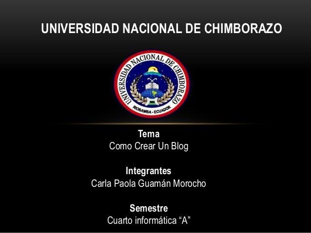 UNIVERSIDAD NACIONAL DE CHIMBORAZO Tema Como Crear Un Blog Integrantes Carla Paola Guamán Morocho Semestre Cuarto informát...