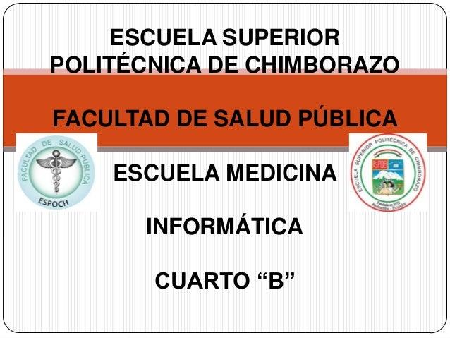 """ESCUELA SUPERIOR POLITÉCNICA DE CHIMBORAZO FACULTAD DE SALUD PÚBLICA  ESCUELA MEDICINA INFORMÁTICA CUARTO """"B"""""""