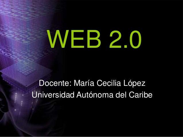 WEB 2.0 Docente: María Cecilia López Universidad Autónoma del Caribe