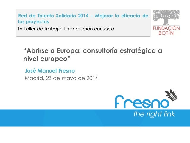 """Abrirse a Europa: consultoría estratégica a nivel europeo"" José Manuel Fresno Madrid, 23 de mayo de 2014 Red de Talento S..."