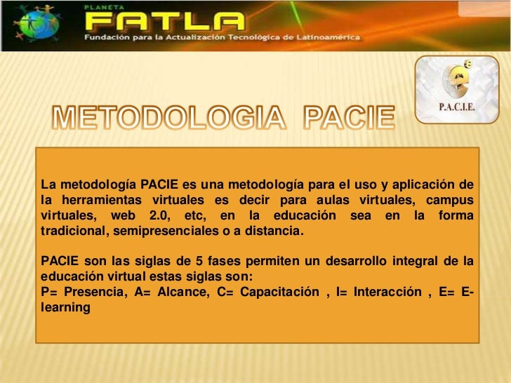 La metodología PACIE es una metodología para el uso y aplicación dela herramientas virtuales es decir para aulas virtuales...
