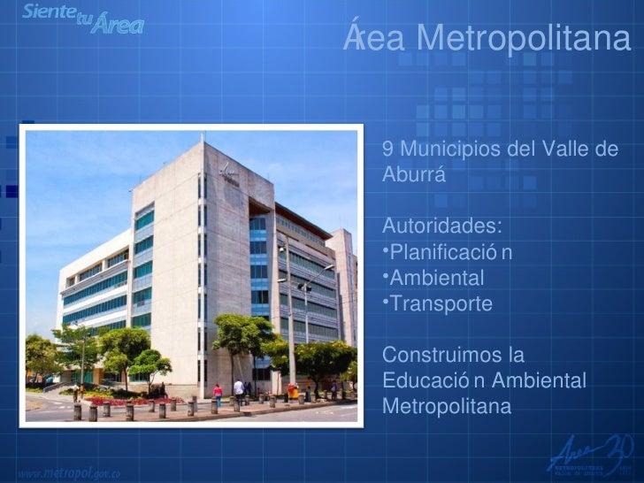 <ul><li>9 Municipios del Valle de Aburrá </li></ul><ul><li>Autoridades: </li></ul><ul><li>Planificación </li></ul><ul><li>...