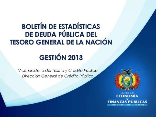 BOLETÍN DE ESTADÍSTICAS  DE DEUDA PÚBLICA DEL  TESORO GENERAL DE LA NACIÓN  GESTIÓN 2013  Viceministerio del Tesoro y Créd...