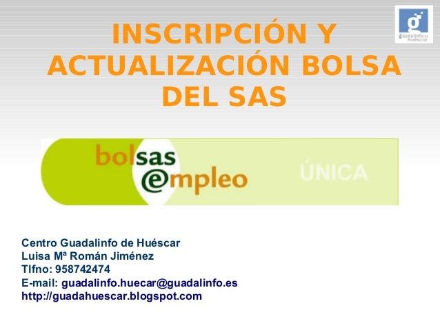 INSCRIPCIÓN Y  ACTUALIZACIÓN BOLSA  DEL SAS  Centro Guadalinfo de Huéscar  Luisa Mª Román Jiménez  Tlfno: 958742474  E-mai...