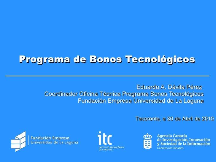 Programa de Bonos Tecnológicos Eduardo A. Dávila Pérez  Coordinador Oficina Técnica Programa Bonos Tecnológicos Fundación ...