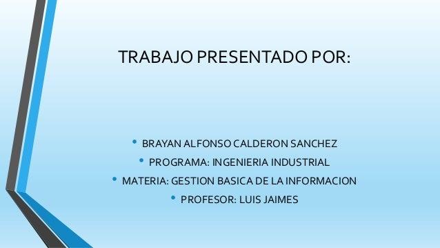 TRABAJO PRESENTADO POR: • BRAYAN ALFONSO CALDERON SANCHEZ • PROGRAMA: INGENIERIA INDUSTRIAL • MATERIA: GESTION BASICA DE L...