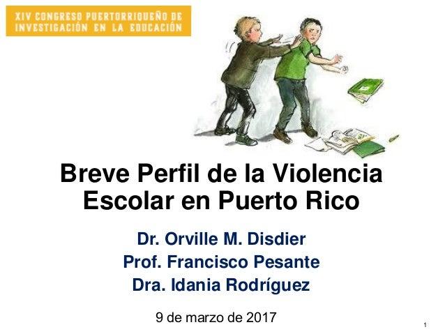 1 Breve Perfil de la Violencia Escolar en Puerto Rico Dr. Orville M. Disdier Prof. Francisco Pesante Dra. Idania Rodríguez...