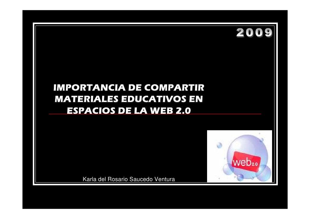 IMPORTANCIA DE COMPARTIR MATERIALES EDUCATIVOS EN   ESPACIOS DE LA WEB 2.0         Karla del Rosario Saucedo Ventura