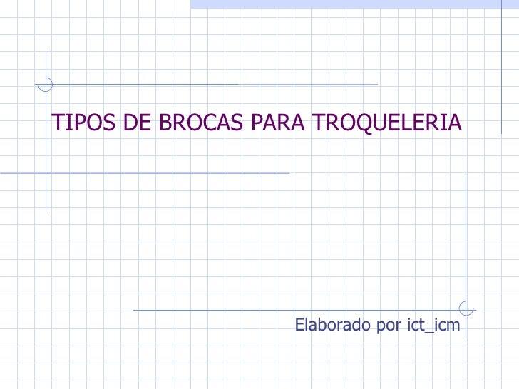 TIPOS DE BROCAS PARA TROQUELERIA                  Elaborado por ict_icm
