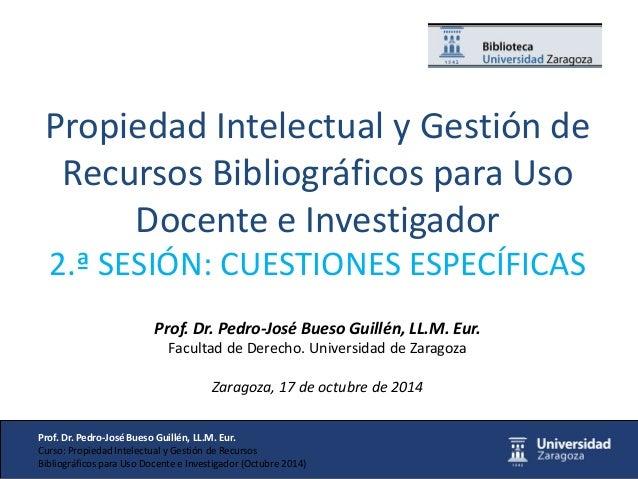 Prof. Dr. Pedro-José Bueso Guillén, LL.M. Eur.  Curso: Propiedad Intelectual y Gestión de Recursos  Bibliográficos para Us...