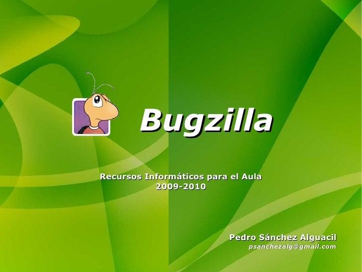 Bugzilla Pedro Sánchez Alguacil [email_address] Recursos Informáticos para el Aula 2009-2010