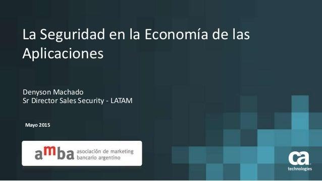 La Seguridad en la Economía de las Aplicaciones Mayo 2015 Denyson Machado Sr Director Sales Security - LATAM