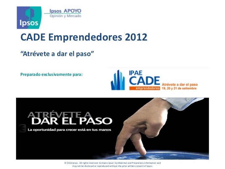 "CADE Emprendedores 2012""Atrévete a dar el paso""Preparado exclusivamente para:                     © 2012 Ipsos. All rights..."