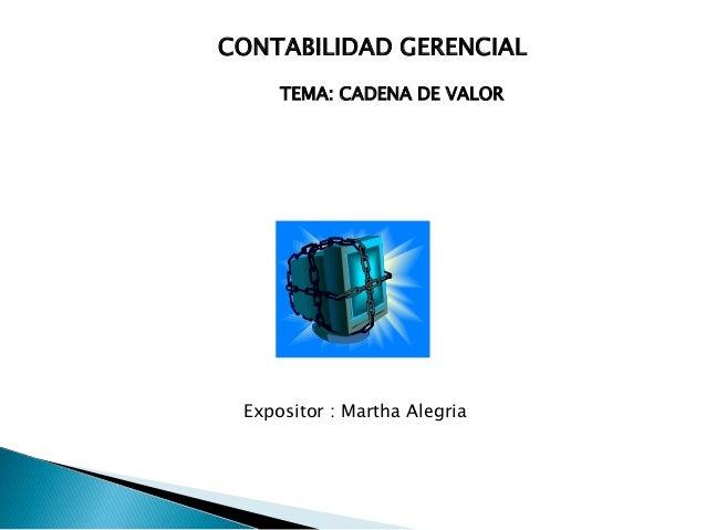 CONTABILIDAD GERENCIAL  TEMA: CADENA DE VALOR  Expositor : Martha Alegria