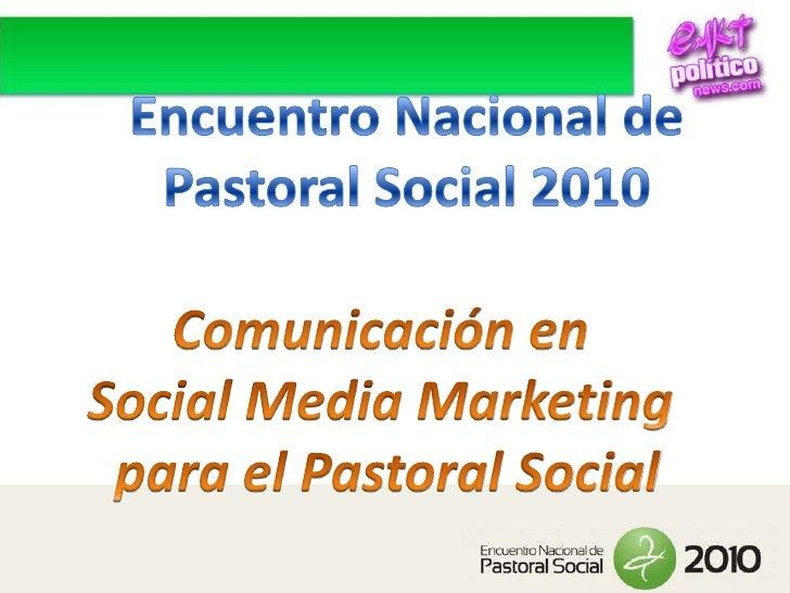 Encuentro Nacional de<br />Pastoral Social 2010<br />Comunicación en <br />Social Media Marketing <br />para el Pastoral S...