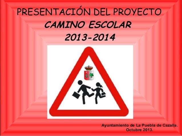 PRESENTACIÓN DEL PROYECTO CAMINO ESCOLAR 2013-2014  Ayuntamiento de La Puebla de Cazalla. Octubre 2013.