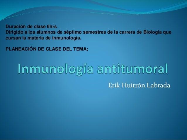 Erik Huitrón Labrada Duración de clase 6hrs Dirigido a los alumnos de séptimo semestres de la carrera de Biología que curs...