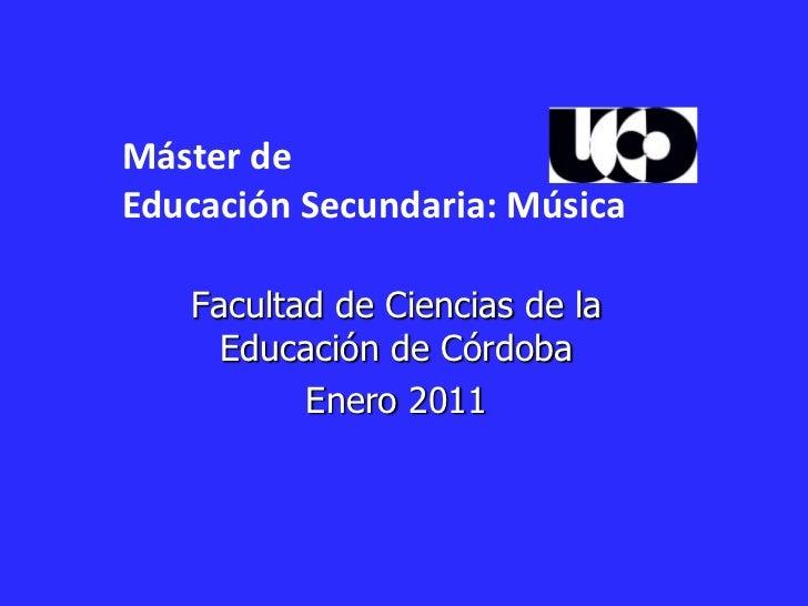 Máster de <br />Educación Secundaria: Música<br />Facultad de Ciencias de la Educación de Córdoba <br />Enero 2011<br />