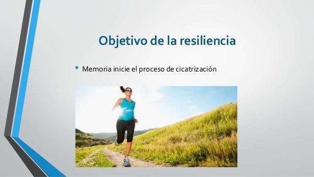 Objetivo de la resiliencia • Memoria inicie el proceso de cicatrización