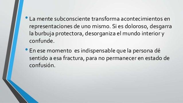 •La mente subconsciente transforma acontecimientos en representaciones de uno mismo. Si es doloroso, desgarra la burbuja p...