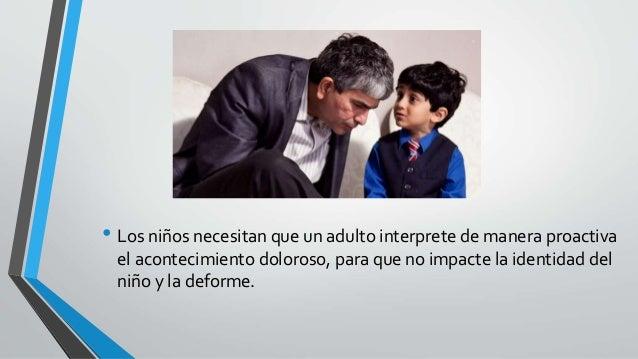 • Los niños necesitan que un adulto interprete de manera proactiva el acontecimiento doloroso, para que no impacte la iden...