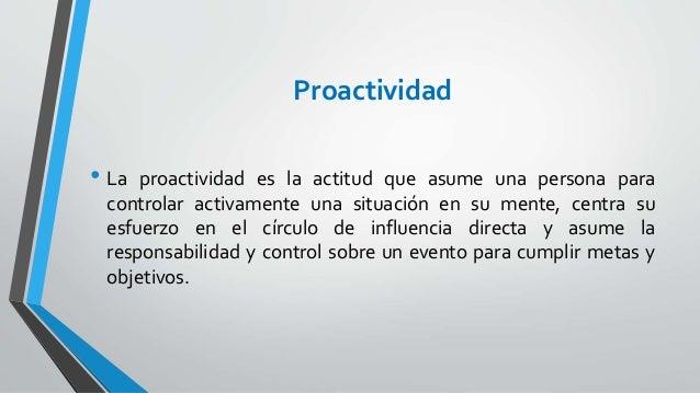 Proactividad • La proactividad es la actitud que asume una persona para controlar activamente una situación en su mente, c...