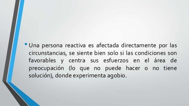 •Una persona reactiva es afectada directamente por las circunstancias, se siente bien solo si las condiciones son favorabl...