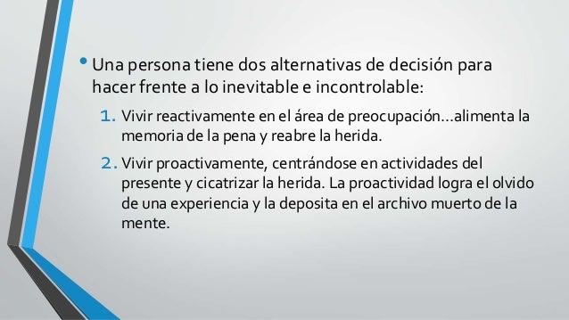 •Una persona tiene dos alternativas de decisión para hacer frente a lo inevitable e incontrolable: 1. Vivir reactivamente ...