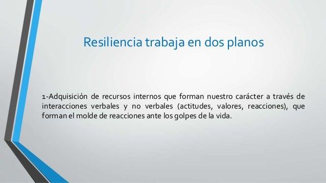 Resiliencia trabaja en dos planos 1-Adquisición de recursos internos que forman nuestro carácter a través de interacciones...
