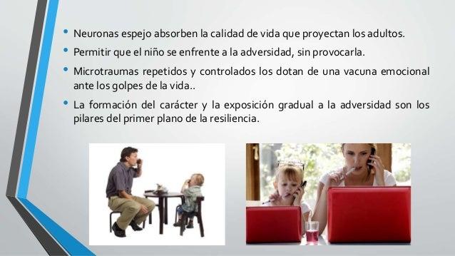 • Neuronas espejo absorben la calidad de vida que proyectan los adultos. • Permitir que el niño se enfrente a la adversida...