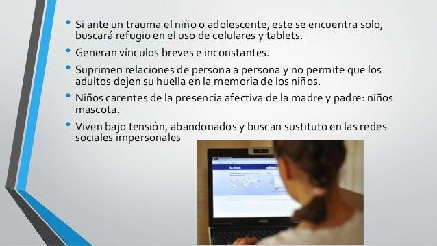 • Si ante un trauma el niño o adolescente, este se encuentra solo, buscará refugio en el uso de celulares y tablets. • Gen...