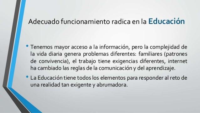 Adecuado funcionamiento radica en la Educación • Tenemos mayor acceso a la información, pero la complejidad de la vida dia...