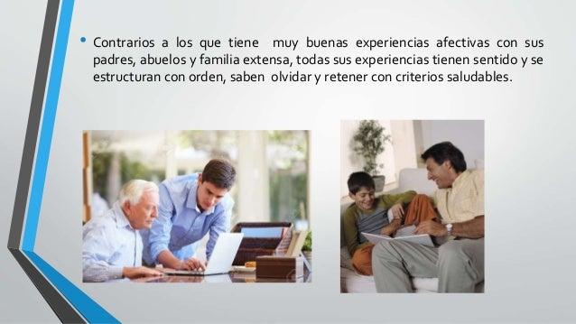 • Contrarios a los que tiene muy buenas experiencias afectivas con sus padres, abuelos y familia extensa, todas sus experi...