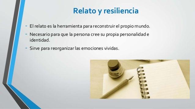 Relato y resiliencia - El relato es la herramienta para reconstruir el propio mundo. - Necesario para que la persona cree ...