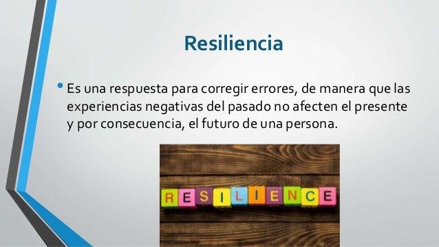 Resiliencia •Es una respuesta para corregir errores, de manera que las experiencias negativas del pasado no afecten el pre...