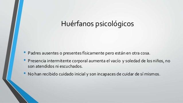 Huérfanos psicológicos • Padres ausentes o presentes físicamente pero están en otra cosa. • Presencia intermitente corpora...