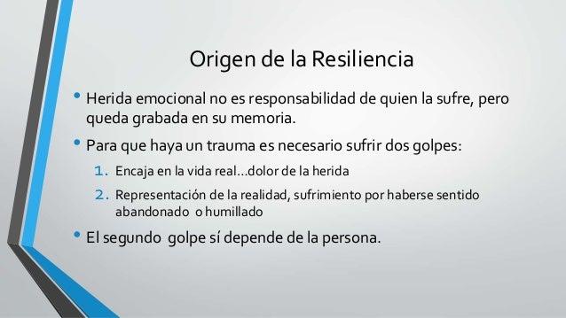 Origen de la Resiliencia • Herida emocional no es responsabilidad de quien la sufre, pero queda grabada en su memoria. • P...