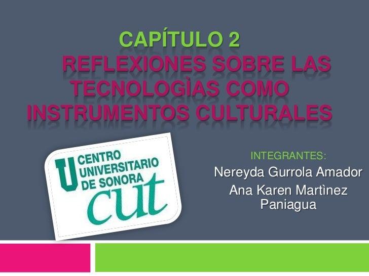 Capítulo 2      REFLEXIONES SOBRE LAS TECNOLOGÌAS COMO INSTRUMENTOS CULTURALES<br />INTEGRANTES:<br />NereydaGurrola Amado...