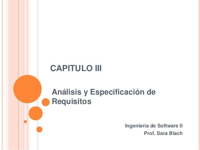 CAPITULO IIIAnálisis y Especificación deRequisitosIngeniería de Software IIProf. Sara Blach