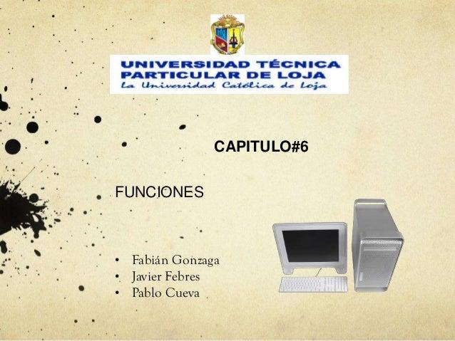 CAPITULO#6FUNCIONES•   Fabián Gonzaga•   Javier Febres•   Pablo Cueva