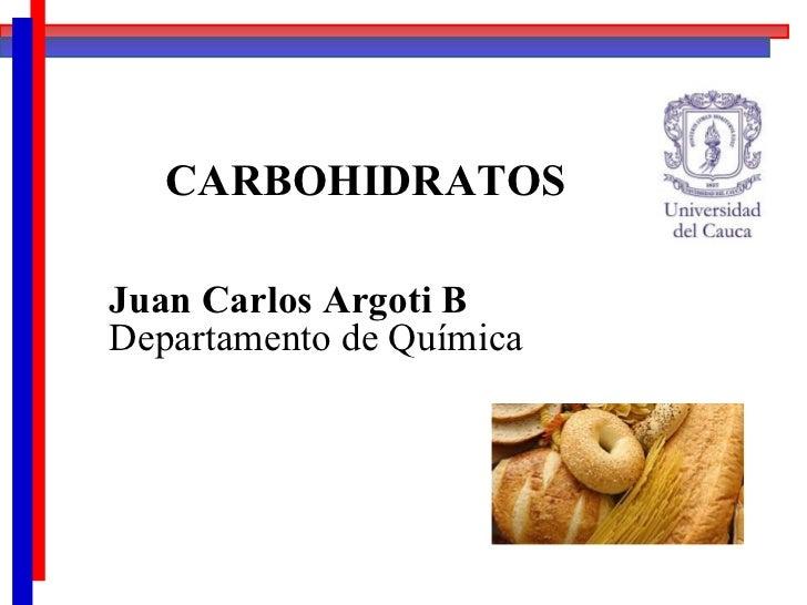 CARBOHIDRATOS Juan Carlos Argoti B Departamento de Química